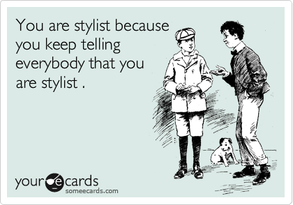You are stylist because you keep telling everybody that you are stylist .