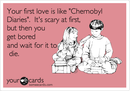 """Your first love is like """"Chernobyl Diaries"""".  It's scary at first, but then you get bored and wait for it to  die."""