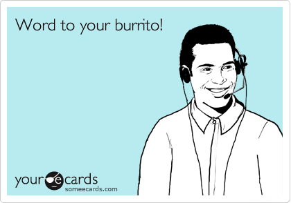 Word to your burrito!