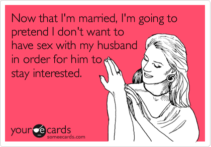 Now that I'm married, I'm going to pretend I don't want to have sex with my husband in order for him to stay interested.