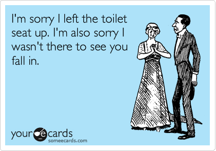 I'm sorry I left the toilet seat up. I'm also sorry I wasn't there to see you fall in.