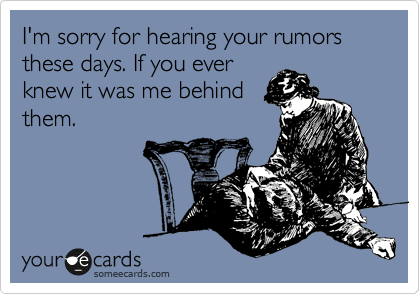 I'm sorry for hearing your rumors these days. If you ever knew it was me behind them.