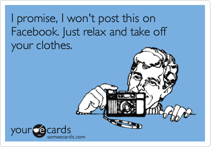 I promise, I won't post this on Facebook. Just relax and take off your clothes.