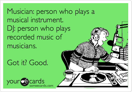 Musician: person who plays a musical instrument. DJ: person who plays recorded music of musicians.  Got it? Good.