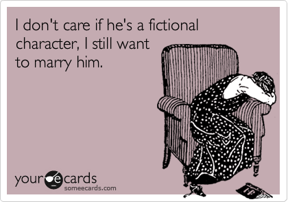 I don't care if he's a fictional character, I still want to marry him.