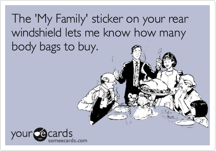 The 'My Family' sticker on your rear windshield lets me know how many body bags to buy.