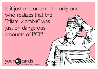 "Is it just me, or am I the only one who realizes that the  ""Miami Zombie"" was  just on dangerous amounts of PCP?"