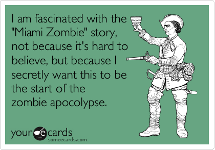 "I am fascinated with the ""Miami Zombie"" story, not because it's hard to believe, but because I secretly want this to be  the start of the zombie apocolypse."