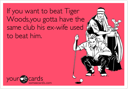 If you want to beat Tiger Woods,you gotta have the same club his ex-wife used to beat him.