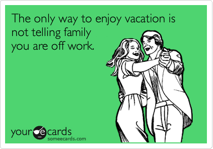 The only way to enjoy vacation is not telling family you are off work.