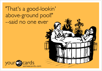 """That's a good-lookin'   above-ground pool!""    --said no one ever"