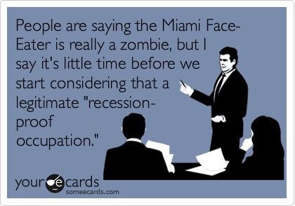 "People are saying the Miami Face-Eater is really a zombie, but I say it's little time before we start considering that a legitimate ""recession- proof  occupation."""