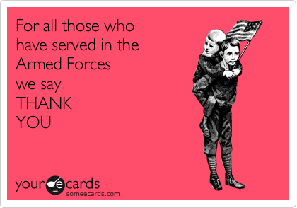 For all those who  have served in the Armed Forces  we say  THANK YOU