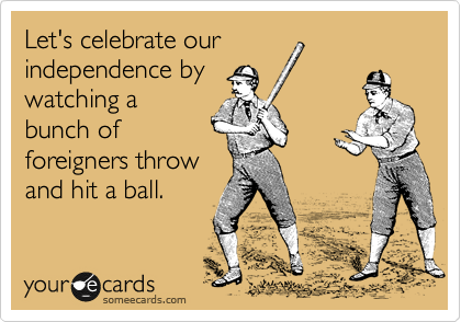 Let's celebrate our independence by watching a bunch of  foreigners throw and hit a ball.