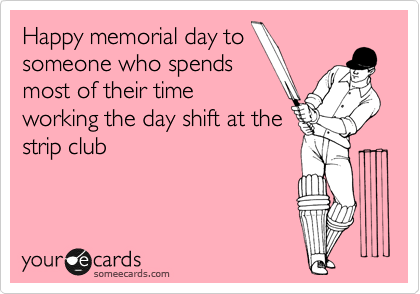 Happy memorial day to someone who spends most of their time working the day shift at the strip club