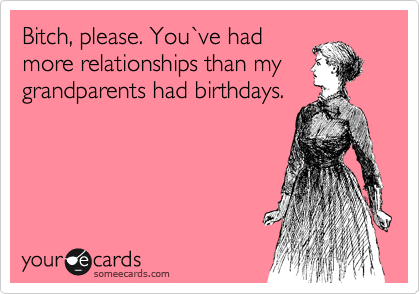 Bitch, please. You%60ve had more relationships than my grandparents had birthdays.