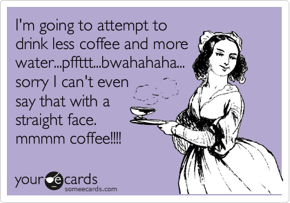 I'm going to attempt to drink less coffee and more water...pffttt...bwahahaha... sorry I can't even say that with a straight face. mmmm coffee!!!!