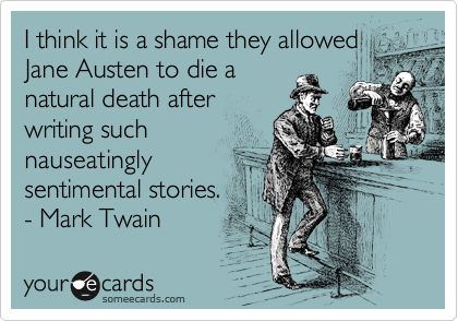 I think it is a shame they allowed Jane Austen to die a natural death after writing such nauseatingly sentimental stories.  - Mark Twain