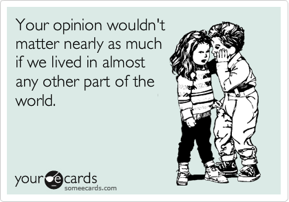 Your opinion wouldn't matter nearly as much if we lived in almost any other part of the world.