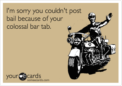 I'm sorry you couldn't post bail because of your colossal bar tab.