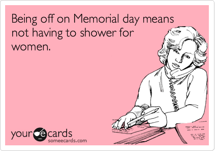 Being off on Memorial day means not having to shower for women.