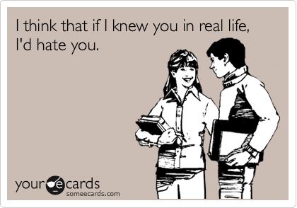I think that if I knew you in real life, I'd hate you.