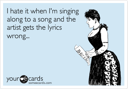 I hate it when I'm singing along to a song and the artist gets the lyrics wrong...