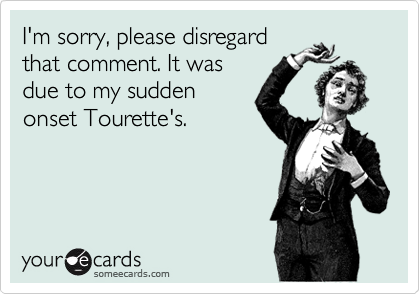I'm sorry, please disregard that comment. It was due to my sudden onset Tourette's.