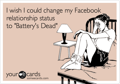 "I wish I could change my Facebook relationship status to ""Battery's Dead"""
