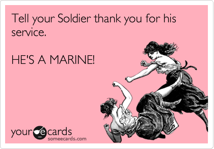 Tell your Soldier thank you for his service.  HE'S A MARINE!