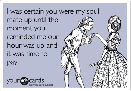 I was certain you were my soul mate up until the moment you reminded me our hour was up and  it was time to pay.
