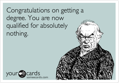 Congratulations on getting a degree. You are now qualified for absolutely nothing.