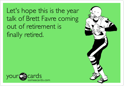 Let's hope this is the year talk of Brett Favre coming out of retirement is finally retired.