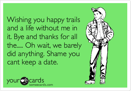 Wishing you happy trails and a life without me in it. Bye and thanks for all  the..... Oh wait, we barely  did anything. Shame you  cant keep a date.