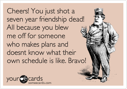 Cheers! You just shot a seven year friendship dead! All because you blew me off for someone who makes plans and doesnt know what their own schedule is like. Bravo!