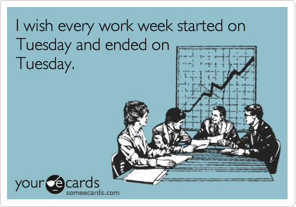 I wish every work week started on Tuesday and ended on Tuesday.