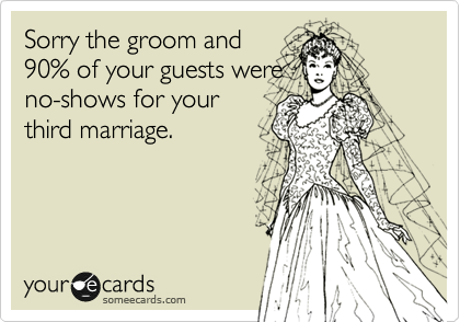 Sorry the groom and 90% of your guests were  no-shows for your third marriage.
