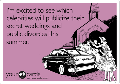 I'm excited to see which celebrities will publicize their secret weddings and public divorces this summer.