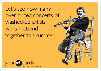 Let's see how many over-priced concerts of washed-up artists we can attend together this summer.
