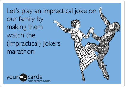 Let's play an impractical joke on our family by making them watch the %28Impractical%29 Jokers marathon.
