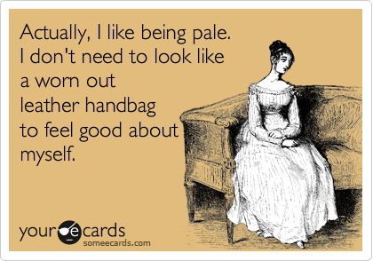 Actually, I like being pale. I don't need to look like a worn out  leather handbag to feel good about myself.