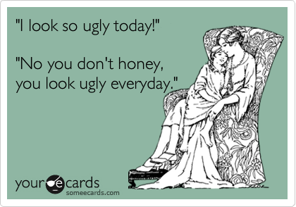 """I look so ugly today!""    ""No you don't honey,  you look ugly everyday."""