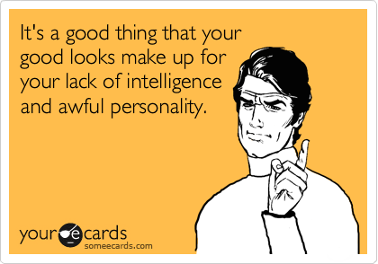 It's a good thing that your  good looks make up for your lack of intelligence and awful personality.