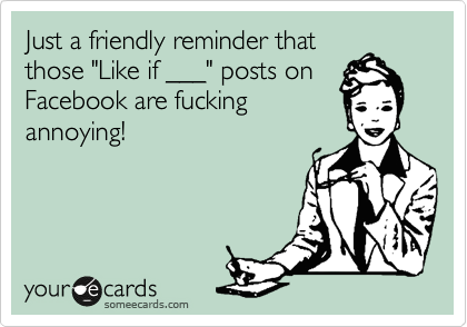 "Just a friendly reminder that those ""Like if ___"" posts on Facebook are fucking annoying!"