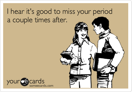 I hear it's good to miss your period a couple times after.