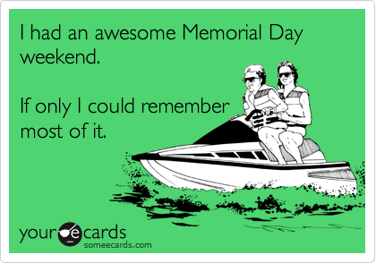 I had an awesome Memorial Day weekend.    If only I could remember most of it.