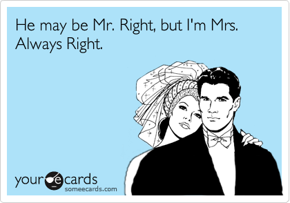 He may be Mr. Right, but I'm Mrs. Always Right.