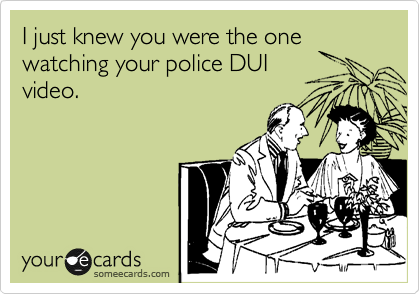 I just knew you were the one watching your police DUI video.