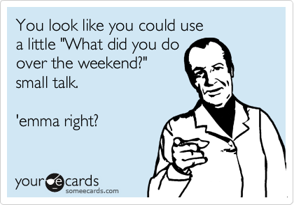"You look like you could use a little ""What did you do over the weekend?"" small talk.  'emma right?"