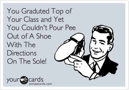 You Graduted Top of Your Class and Yet  You Couldn't Pour Pee Out of A Shoe With The Directions On The Sole!